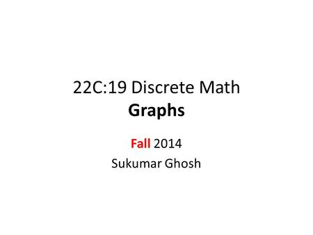 22C:19 Discrete Math Graphs Fall 2014 Sukumar Ghosh.