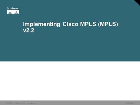 © 2006 Cisco Systems, Inc. All rights reserved. MPLS v2.2—1 Implementing Cisco MPLS (MPLS) v2.2.