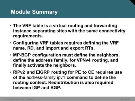 © 2006 Cisco Systems, Inc. All rights reserved. MPLS v2.2—5-1 Module Summary The VRF table is a virtual routing and forwarding instance separating sites.