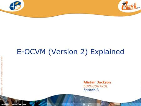 E-OCVM (Version 2) Explained Episode 3 - CAATS II Final Dissemination Event Alistair Jackson EUROCONTROL Episode 3 Brussels, 13 & 14 Oct 2009.