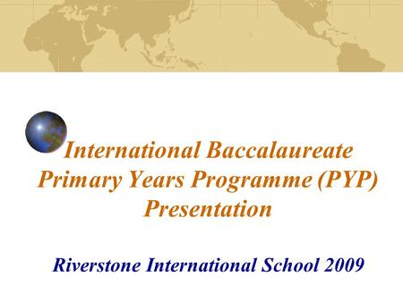 International Baccalaureate Primary Years Programme (PYP) Presentation Riverstone International School 2009.