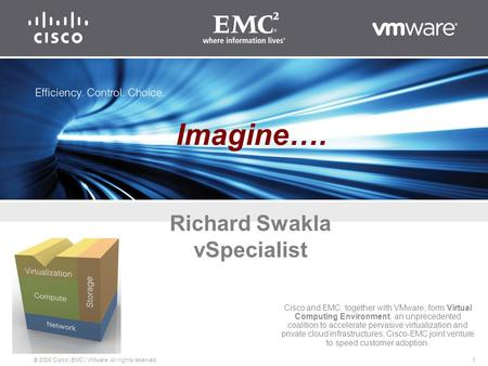 1 © 2009 Cisco | EMC | VMware. All rights reserved. Richard Swakla vSpecialist Cisco and EMC, together with VMware, form Virtual Computing Environment,