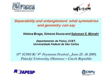 1 Separability and entanglement: what symmetries and geometry can say Helena Braga, Simone Souza and Salomon S. Mizrahi Departamento de Física, CCET, Universidade.