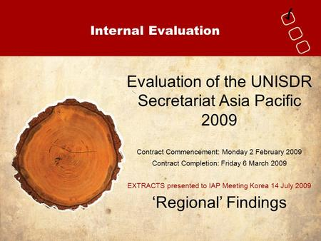 Internal Evaluation Evaluation of the UNISDR Secretariat Asia Pacific 2009 Contract Commencement: Monday 2 February 2009 Contract Completion: Friday 6.