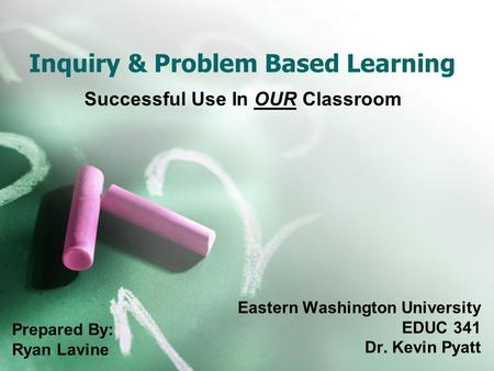 Inquiry & Problem Based Learning Successful Use In OUR Classroom Eastern Washington University EDUC 341 Dr. Kevin Pyatt Prepared By: Ryan Lavine.