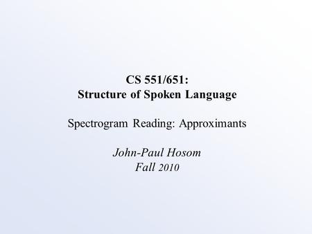CS 551/651: Structure of Spoken Language Spectrogram Reading: Approximants John-Paul Hosom Fall 2010.