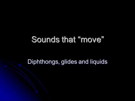 "Sounds that ""move"" Diphthongs, glides and liquids."