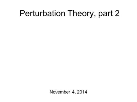 Perturbation Theory, part 2 November 4, 2014 Before I forget Course project report #3 is due! I have course project report #4 guidelines to hand out.