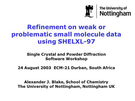 Alexander J. Blake, School of Chemistry The University of Nottingham, Nottingham UK Refinement on weak or problematic small molecule data using SHELXL-97.