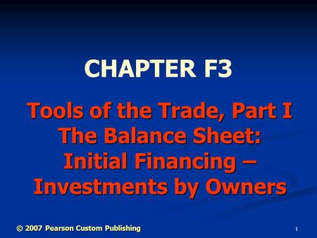 1 Tools of the Trade, Part I The Balance Sheet: Initial Financing – Investments by Owners CHAPTER F3 © 2007 Pearson Custom Publishing.
