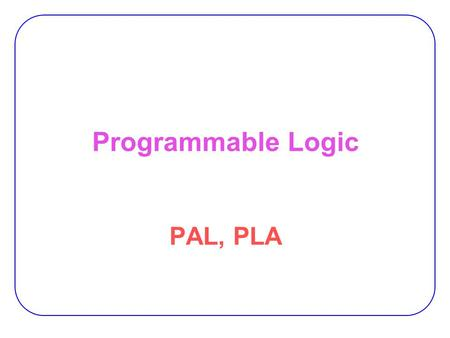 Programmable Logic PAL, PLA.
