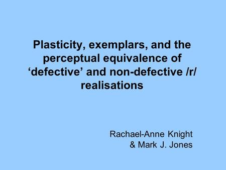 Plasticity, exemplars, and the perceptual equivalence of 'defective' and non-defective /r/ realisations Rachael-Anne Knight & Mark J. Jones.