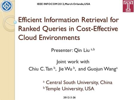 Efficient Information Retrieval for Ranked Queries in Cost-Effective Cloud Environments Presenter: Qin Liu a,b Joint work with Chiu C. Tan b, Jie Wu b,