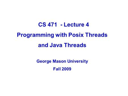CS 471 - Lecture 4 Programming with Posix Threads and Java Threads George Mason University Fall 2009.
