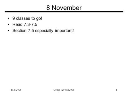 11/8/2005Comp 120 Fall 20051 8 November 9 classes to go! Read 7.3-7.5 Section 7.5 especially important!