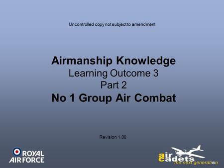 Airmanship Knowledge Learning Outcome 3 Part 2 No 1 Group Air Combat Uncontrolled copy not subject to amendment Revision 1.00.