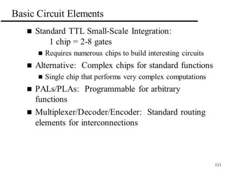 111 Basic Circuit Elements n Standard TTL Small-Scale Integration: 1 chip = 2-8 gates n Requires numerous chips to build interesting circuits n Alternative: