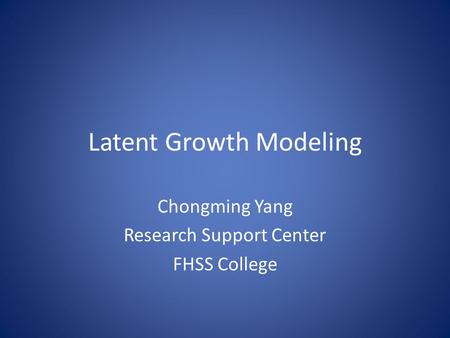 Latent Growth Modeling Chongming Yang Research Support Center FHSS College.