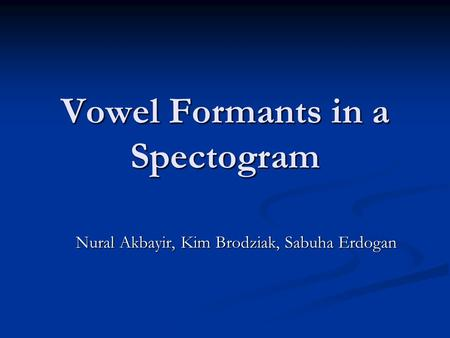 Vowel Formants in a Spectogram Nural Akbayir, Kim Brodziak, Sabuha Erdogan.