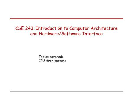 Topics covered: CPU Architecture CSE 243: Introduction to Computer Architecture and Hardware/Software Interface.