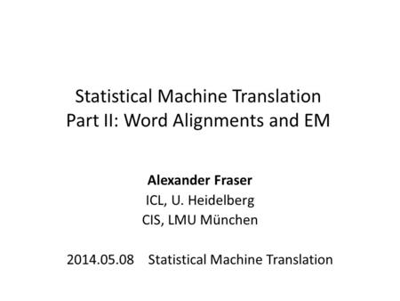 Statistical Machine Translation Part II: Word Alignments and EM Alexander Fraser ICL, U. Heidelberg CIS, LMU München 2014.05.08 Statistical Machine Translation.