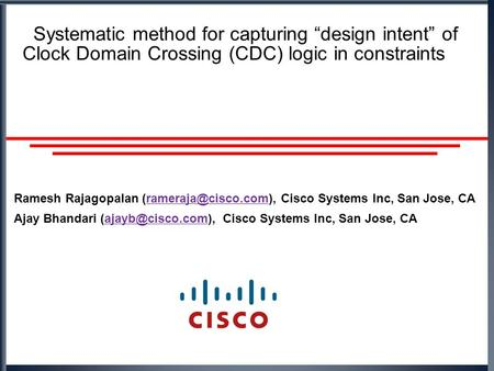 "Systematic method for capturing ""design intent"" of Clock Domain Crossing (CDC) logic in constraints Ramesh Rajagopalan Cisco Systems."
