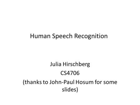 Human Speech Recognition Julia Hirschberg CS4706 (thanks to John-Paul Hosum for some slides)