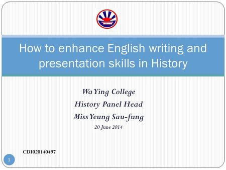 Wa Ying College History Panel Head Miss Yeung Sau-fung 20 June 2014 How to enhance English writing and presentation skills in History CDI020140497 1.