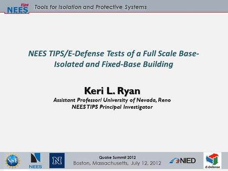 Tools for Isolation and Protective Systems Quake Summit 2012 Boston, Massachusetts, July 12, 2012 NEES TIPS/E-Defense Tests of a Full Scale Base- Isolated.