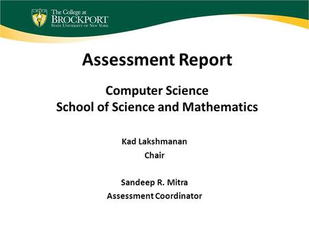 Assessment Report Computer Science School of Science and Mathematics Kad Lakshmanan Chair Sandeep R. Mitra Assessment Coordinator.