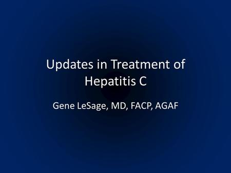 Updates in Treatment of Hepatitis C Gene LeSage, MD, FACP, AGAF.