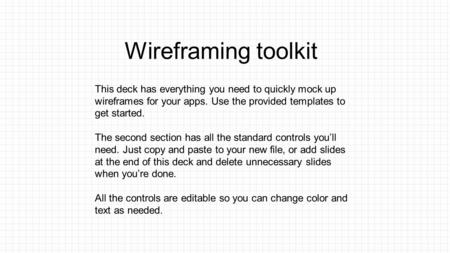 Wireframing toolkit This deck has everything you need to quickly mock up wireframes for your apps. Use the provided templates to get started. The second.
