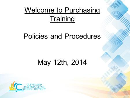 Welcome to Purchasing Training Policies and Procedures May 12th, 2014.