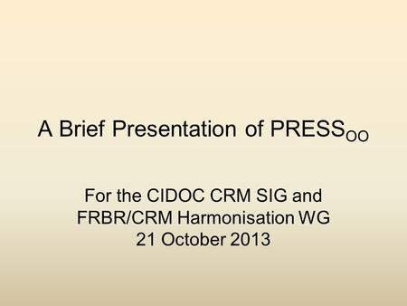 A Brief Presentation of PRESS OO For the CIDOC CRM SIG and FRBR/CRM Harmonisation WG 21 October 2013.