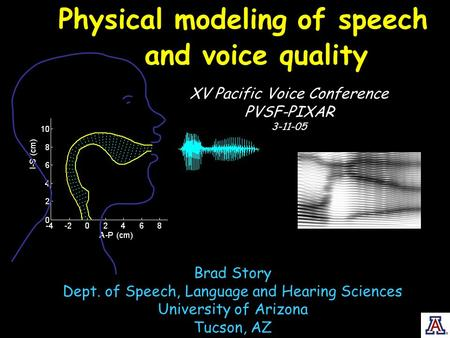 Physical modeling of speech XV Pacific Voice Conference PVSF-PIXAR 3-11-05 Brad Story Dept. of Speech, Language and Hearing Sciences University of Arizona.