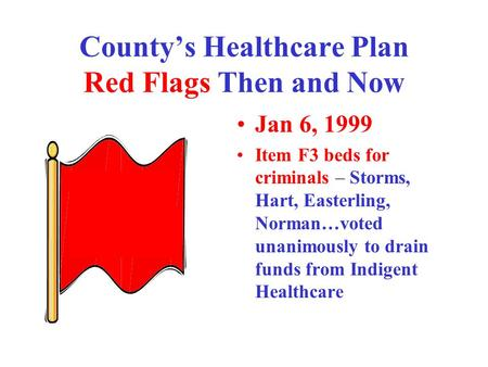 County's Healthcare Plan Red Flags Then and Now Jan 6, 1999 Item F3 beds for criminals – Storms, Hart, Easterling, Norman…voted unanimously to drain funds.