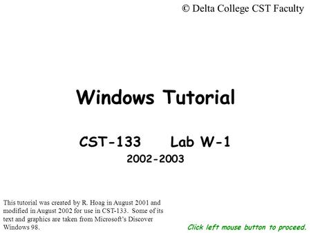 Click left mouse button to proceed. <strong>Windows</strong> Tutorial CST-133 Lab W-1 2002-2003 © Delta College CST Faculty This tutorial was created by R. Hoag in August.