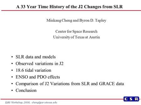 ILRS Workshop, 2008, A 33 Year Time History of the J2 Changes from SLR Minkang Cheng and Byron D. Tapley Center for Space Research.