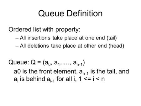Queue Definition Ordered list with property: –All insertions take place at one end (tail) –All deletions take place at other end (head) Queue: Q = (a 0,