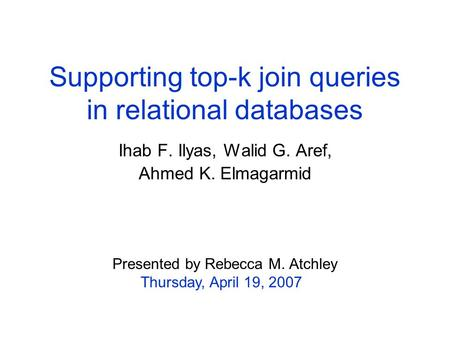 Supporting top-k join queries in relational databases Ihab F. Ilyas, Walid G. Aref, Ahmed K. Elmagarmid Presented by Rebecca M. Atchley Thursday, April.