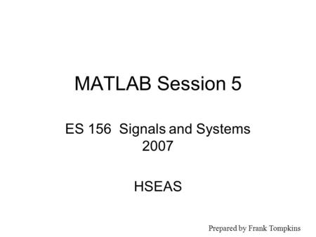 MATLAB Session 5 ES 156 Signals and Systems 2007 HSEAS Prepared by Frank Tompkins.