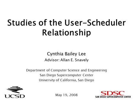 Studies of the User-Scheduler Relationship Cynthia Bailey Lee Advisor: Allan E. Snavely Department of Computer Science and Engineering San Diego Supercomputer.