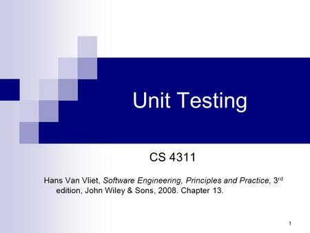 Unit Testing CS 4311 Hans Van Vliet, Software Engineering, Principles and Practice, 3rd edition, John Wiley & Sons, 2008. Chapter 13.