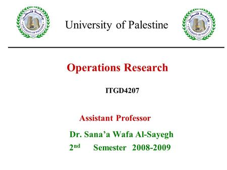 Operations Research Assistant Professor Dr. Sana'a Wafa Al-Sayegh 2 nd Semester 2008-2009 ITGD4207 University of Palestine.