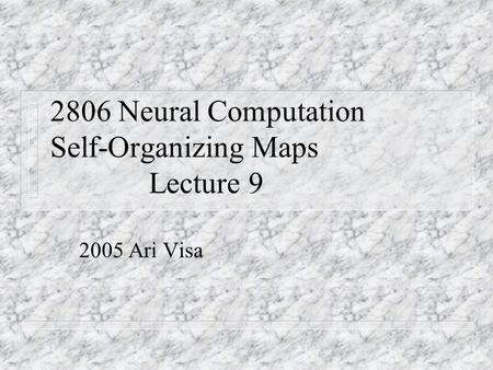 2806 Neural Computation Self-Organizing Maps Lecture 9 2005 Ari Visa.