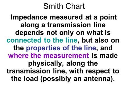 Smith Chart Impedance measured at a point along a transmission line depends not only on what is connected to the line, but also on the properties of the.