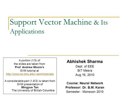 Support Vector Machine & Its Applications Abhishek Sharma Dept. of EEE BIT Mesra Aug 16, 2010 Course: Neural Network Professor: Dr. B.M. Karan Semester.