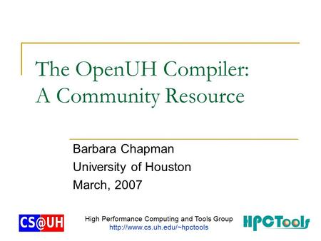 The OpenUH Compiler: A Community Resource Barbara Chapman University of Houston March, 2007 High Performance Computing and Tools Group