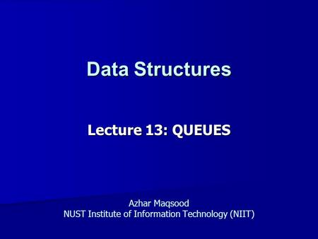 Data Structures Lecture 13: QUEUES Azhar Maqsood NUST Institute of Information Technology (NIIT)