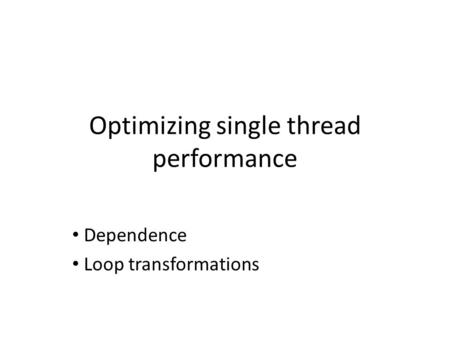 Optimizing single thread performance Dependence Loop transformations.